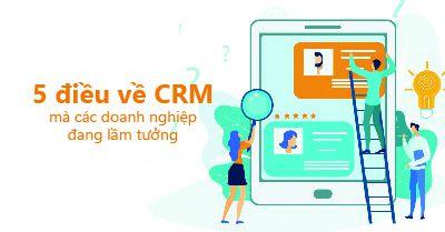 5 điều về CRM mà doanh nghiệp đang lầm tưởng
